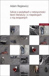 Szkice o pożytkach z retoryczności teorii literatury i o niepokojach z nią związanych - okładka książki