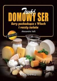 Twój domowy ser. Sery pochodzące z Włoch i reszty świata - okładka książki