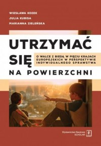 Utrzymać się na powierzchni o walce z biedą w pięciu krajach europejskich w perspektywie indywidualnego sprawstwa - okładka książki