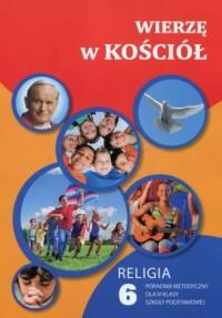 Wierzę w Kościół Religia 6. Poradnik metodyczny   CD. Szkoła podstawowa - okładka książki