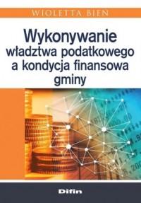 Wykonywanie władztwa podatkowego a kondycja finansowa gminy - okładka książki
