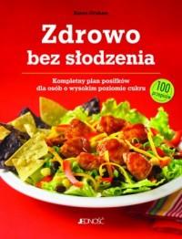 Zdrowo bez słodzenia.. Kompletny plan posiłków dla osób z wysokim poziomem cukru. 100 przepisów - okładka książki