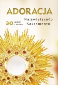 Adoracja Najświętszego Sakramentu. 30 spotkań z Jezusem - okładka książki
