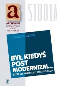Był kiedyś podstmodernizm.... Sześć esejów o schyłku XX stulecia - okładka książki