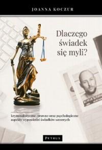 Dlaczego świadek się myli? Kryminalistyczne, prawne oraz psychologiczne aspekty wypowiedzi świadków szczerych - okładka książki