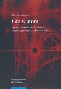 Gra w atom. Społeczne zarządzanie technologią w rozwoju energetyki jądrowej w Polsce - okładka książki