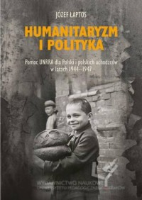 Humanitaryzm i polityka. Pomoc UNRRA dla Polski i polskich uchodźców w latach 1944-1947 - okładka książki