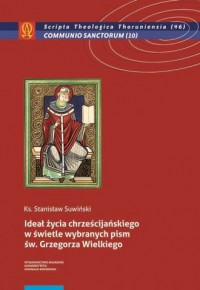 Ideał życia chrześcijańskiego w świetle wybranych pism św. Grzegorza Wielkiego. Seria: Scripta Theologica Thoruniensia nr 46 - okładka książki