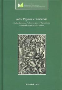 Inter Regnum et Ducatum. Studia ofiarowane Profesorowi Janowi Tęgowskiemu w siedemdziesiątą rocznicę urodzin - okładka książki