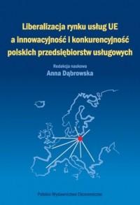 Liberalizacja rynku usług Unii Europejskiej a innowacyjność i konkurencyjność polskich przedsiębiorstw usługowych - okładka książki