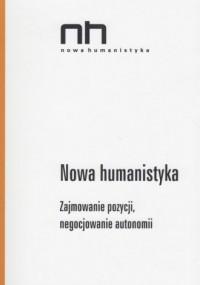 Nowa humanistyka. Zajmowanie pozycji, negocjowanie autonomii. Nowa humanistyka - okładka książki