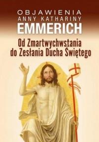 Od Zmartwychwstania do Zesłania Ducha Świętego. Objawienia Anny Kathariny Emmerich - okładka książki