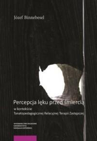 Percepcja lęku przed śmiercią w kontekście Tanatopedagogicznej Relacyjnej Terapii Zastępczej - okładka książki