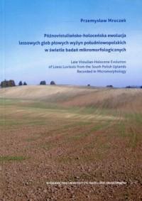 Późnowistuliańsko-holoceńska ewolucja lessowych gleb płowych wyżyn południowopolskich w świetle badań mikromorfologicznych - okładka książki