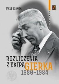 Rozliczenia z ekipą Edwarda Gierka 1980-1984. Monografie - okładka książki