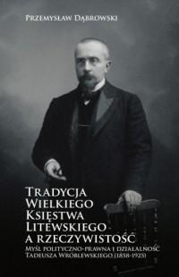 Tradycja Wielkiego Księstwa Litewskiego a rzeczywistość. Myśl polityczno-prawna i działalność Tadeusza Wróblewskiego (1858-1925) - okładka książki