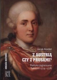 Z Austrią czy z Prusami? Polityka zagraniczna Saksonii 1774-1778. Seria: Arkana historii - okładka książki