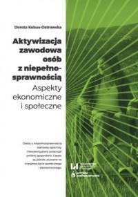 Aktywizacja zawodowa osób z niepełnosprawnością. Aspekty ekonomiczne i społeczne - okładka książki