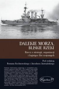 Dalekie morza, bliskie rzeki. Rzecz o strategii, organizacji i logistyce flot wojennych - okładka książki