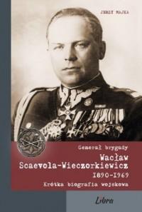 Generał brygady Wacław Scaevola-Wieczorkiewicz 1890-1969. Krótka biografia wojskowa - okładka książki