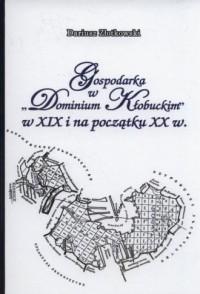 Gospodarka w Dominium Kłobuckim w XIX i na początku XX w. - okładka książki