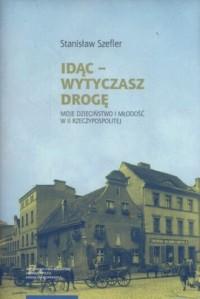 Idąc Wytyczasz drogę. Moje dzieciństwo i młodość w II Rzeczypospolitej - okładka książki