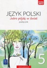 Jutro pójdę w świat. Szkoła podstawowa. Język polski 5. Podręcznik - okładka podręcznika