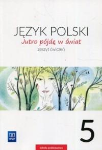 Jutro pójdę w świat. Szkoła podstawowa. Język polski 5. Zeszyt ćwiczeń - okładka podręcznika