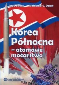 Korea Północna - atomowe mocarstwo. Chronologia wydarzeń 1945-2017 - okładka książki
