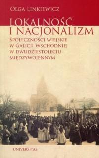 Lokalność i nacjonalizm. Społeczności wiejskie w Galicji Wschodniej w dwudziestoleciu międzywojennym - okładka książki