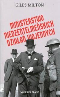 Ministerstwo niedżentelmeńskich działań wojennych. czyli o tym, jak Churchill przeszkadzał w wojnie Hitlerowi - okładka książki