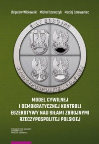 Model cywilnej i demokratycznej kontroli egzekutywy nad siłami zbrojnymi Rzeczypospolitej Polskiej - okładka książki