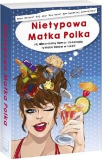 Nietypowa Matka Polka. Jej absurdalny humor doceniają tysiące fanów w sieci! - okładka książki