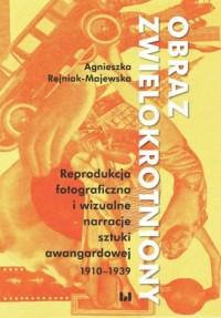 Obraz zwielokrotniony. Reprodukcja fotograficzna i wizualne narracje sztuki awangardowej 1920-1939 - okładka książki