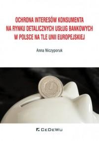 Ochrona interesów konsumenta na rynku detalicznych usług bankowych w Polsce na tle Unii Europejskiej - okładka książki