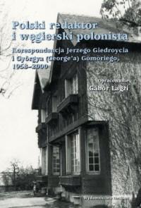 Polski redaktor i węgierski polonista. Korespondencja Jerzego Giedroycia i Györ ya (Georgea) Gömöriego, 1958-2000 - okładka książki