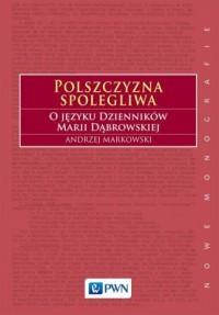 Polszczyzna spolegliwa. O języku Dzienników Marii Dąbrowskiej - okładka książki