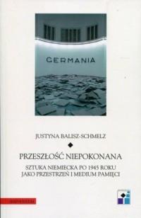Przeszłość niepokonana. Sztuka niemiecka po 1945 roku jako przestrzeń i medium pamięci - okładka książki