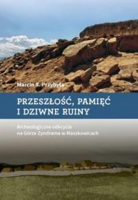 Przeszłość, pamięć i dziwne ruiny. Archeologiczne odkrycia na Górze Zyndrama w Maszkowicach - okładka książki