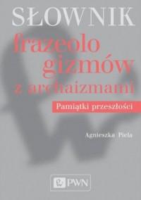 Słownik frazeologizmów z archaizmami. Pamiątki przeszłości - okładka książki