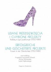 Udane przedsięwzięcia i chybione projekty. Kobiety w życiu publicznym (1750-1989). Erfolgreiche und Gescheiterte Projekte. Frauen in der Offentlichkeit (1750-1989) - okładka książki