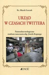 Urząd w czasach Twittera Pastoralno-teologiczne studium nauczania abp. Józefa Kupnego - okładka książki