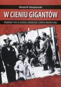 W cieniu gigantów. Pogromy w 1941 r. w byłej sowieckiej strefie okupacyjnej. Kontekst historyczny, społeczny i kulturowy - okładka książki