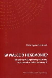 W walce o hegemonię? Religia w polskiej sferze publicznej na przykładzie debat sejmowych - okładka książki