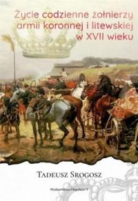 Życie codzienne żołnierzy armii koronnej i litewskiej w XVII wieku - okładka książki