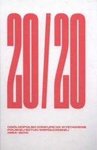 20/20. Ogólnopolski Konkurs Na Wystawienie Polskiej Sztuki Współczesnej 1994-2014 - okładka książki