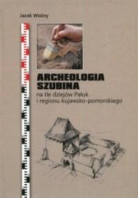 Archeologia Szubina na tle dziejów Pałuk i regionu kujawsko-pomorskiego - okładka książki