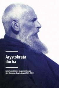 Arystokrata ducha. Życie i dziedzictwo błogosławionego ojca Klemensa Szeptyckiego (1869-1951). - okładka książki