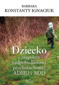 Dziecko z zespołem nadpobudliwości psychoruchowej ADHD i ADD - okładka książki