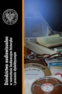 Dziedzictwo audiowizualne w warsztacie badawczym historyka i procesie dydaktycznym - okładka książki
